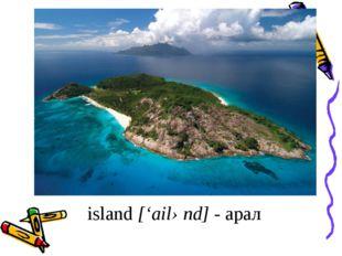 island ['ailənd] - арал