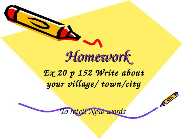 Homework Ex 20 p 152 Write about your village/ town/city To retell New words