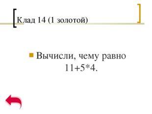 Клад 14 (1 золотой) Вычисли, чему равно 11+5*4.
