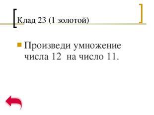 Клад 23 (1 золотой) Произведи умножение числа 12 на число 11.