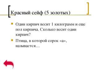 Красный сейф (5 золотых) Один кирпич весит 1 килограмм и еще пол кирпича. Ско