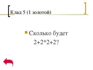 Клад 5 (1 золотой) Сколько будет 2+2*2+2?