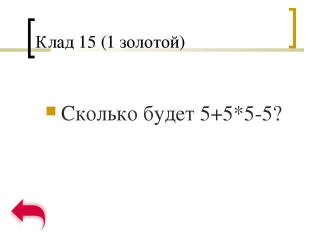 Клад 15 (1 золотой) Сколько будет 5+5*5-5?
