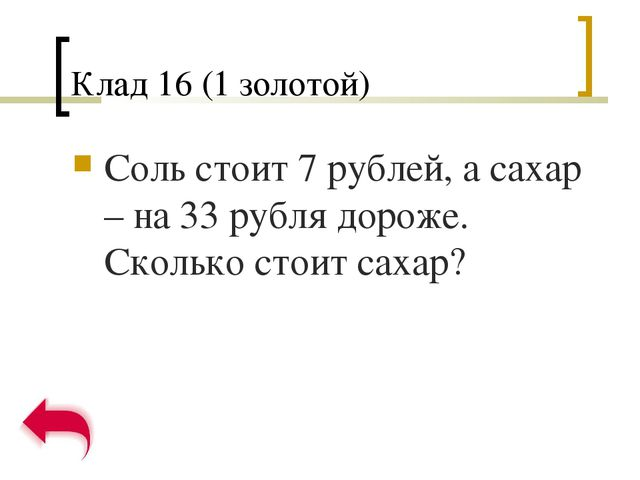 Клад 16 (1 золотой) Соль стоит 7 рублей, а сахар – на 33 рубля дороже. Скольк...