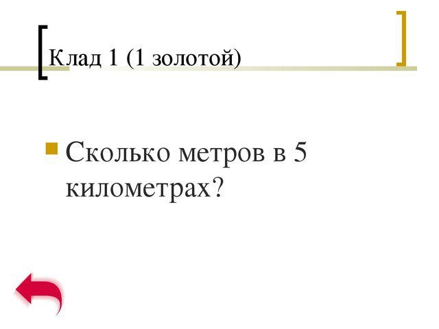 Клад 1 (1 золотой) Сколько метров в 5 километрах?