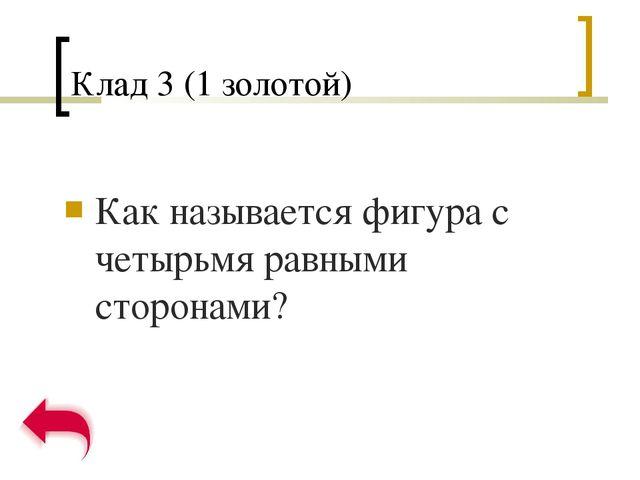 Клад 3 (1 золотой) Как называется фигура с четырьмя равными сторонами?