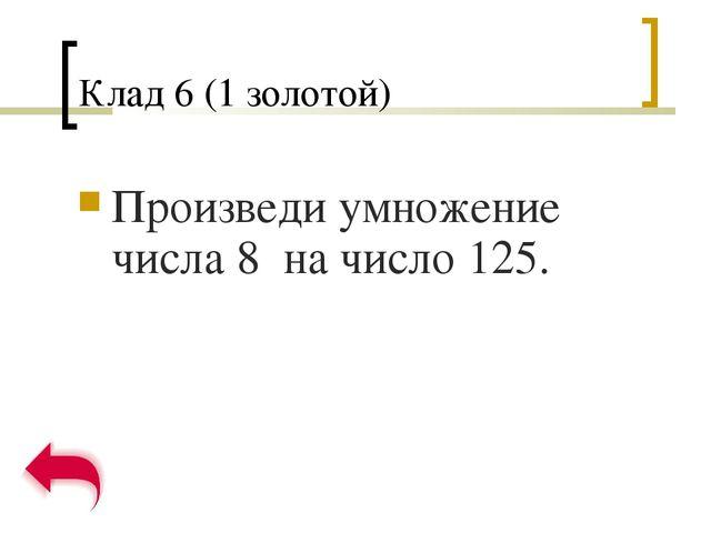 Клад 6 (1 золотой) Произведи умножение числа 8 на число 125.