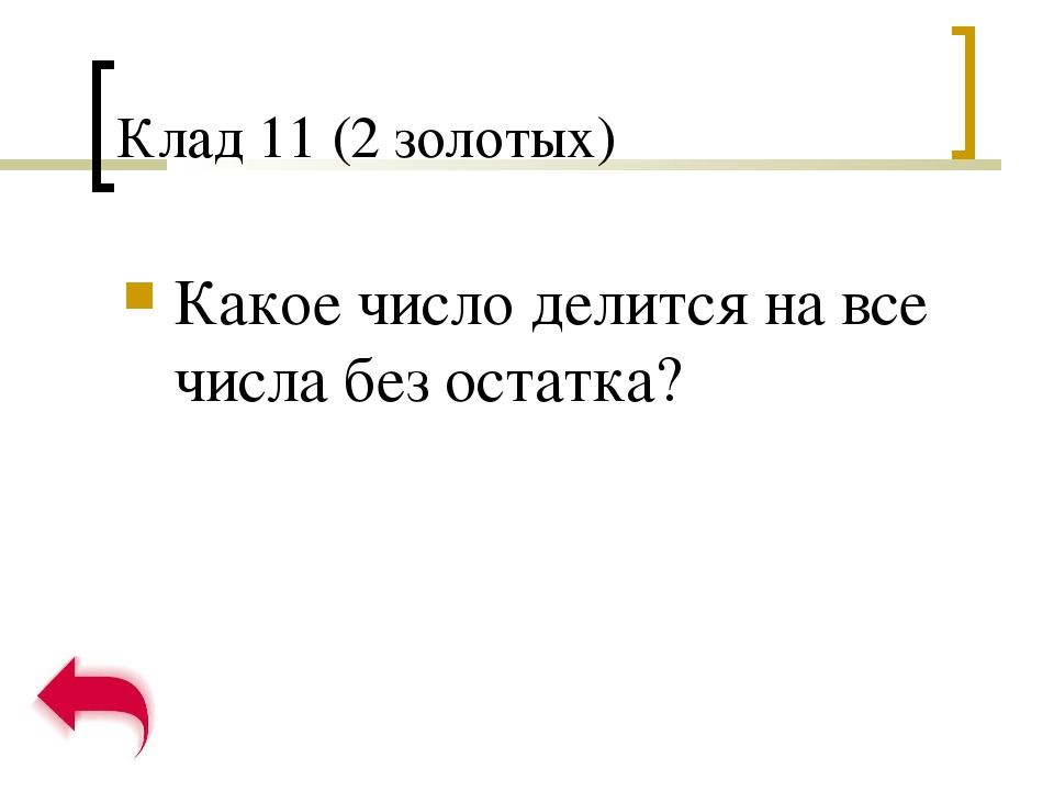 Клад 11 (2 золотых) Какое число делится на все числа без остатка?