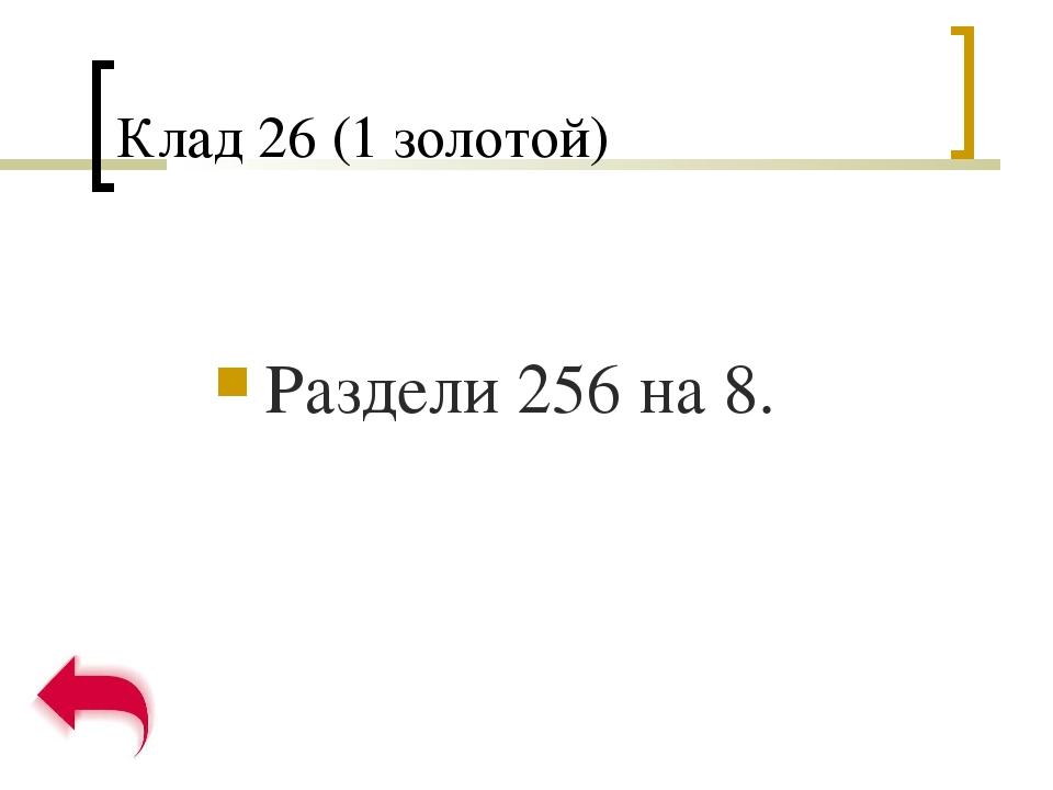 Клад 26 (1 золотой) Раздели 256 на 8.