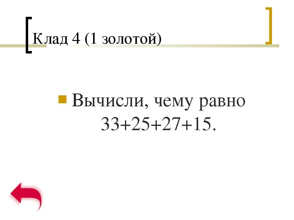 Клад 4 (1 золотой) Вычисли, чему равно 33+25+27+15.