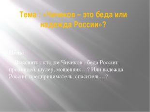 Тема : «Чичиков – это беда или надежда России»? Цель: Выяснить : кто же Чичик