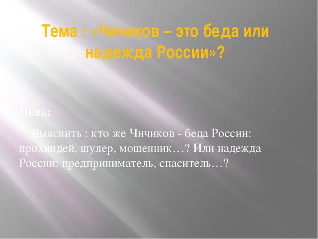 Тема : «Чичиков – это беда или надежда России»? Цель: Выяснить : кто же Чичик...