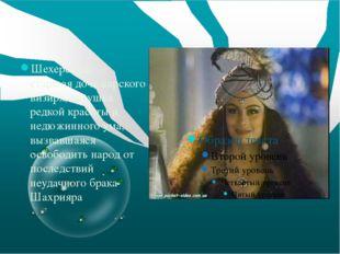 Шехерезада — старшая дочь царского визиря, девушка редкой красоты и недюжинн