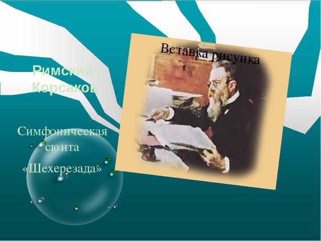 Римский-Корсаков Симфоническая сюита «Шехерезада»