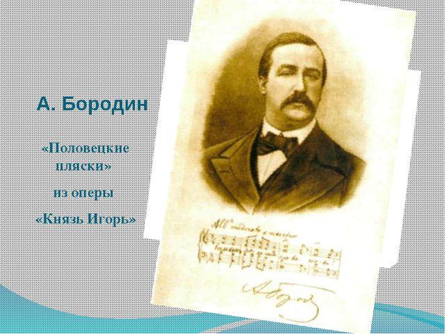 А. Бородин «Половецкие пляски» из оперы «Князь Игорь»