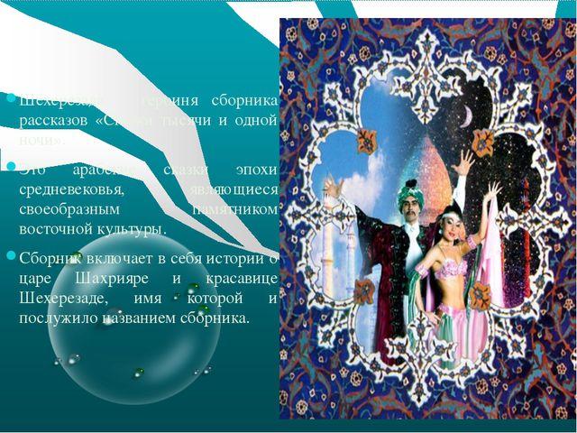 Шехерезада – героиня сборника рассказов «Сказки тысячи и одной ночи». Это ар...