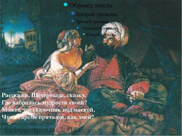 Расскажи, Шеxерезада, сказку. Где набралась мудрости своей? Может, это сказо...