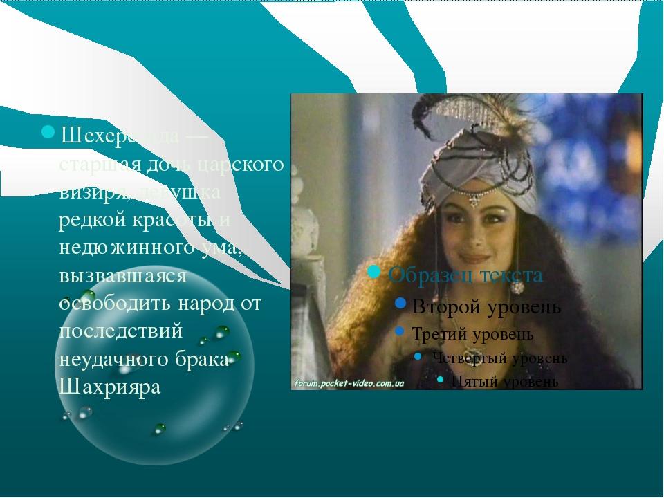 Шехерезада — старшая дочь царского визиря, девушка редкой красоты и недюжинн...