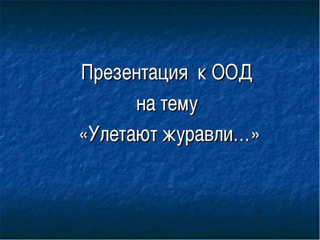 Презентация к ООД на тему «Улетают журавли…»