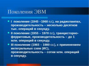 Поколения ЭВМ I поколение (1945 –1960 г.г.), на радиолампах, производительнос