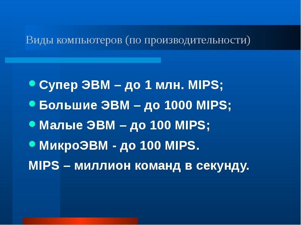 Виды компьютеров (по производительности) Супер ЭВМ – до 1 млн. MIPS; Большие...