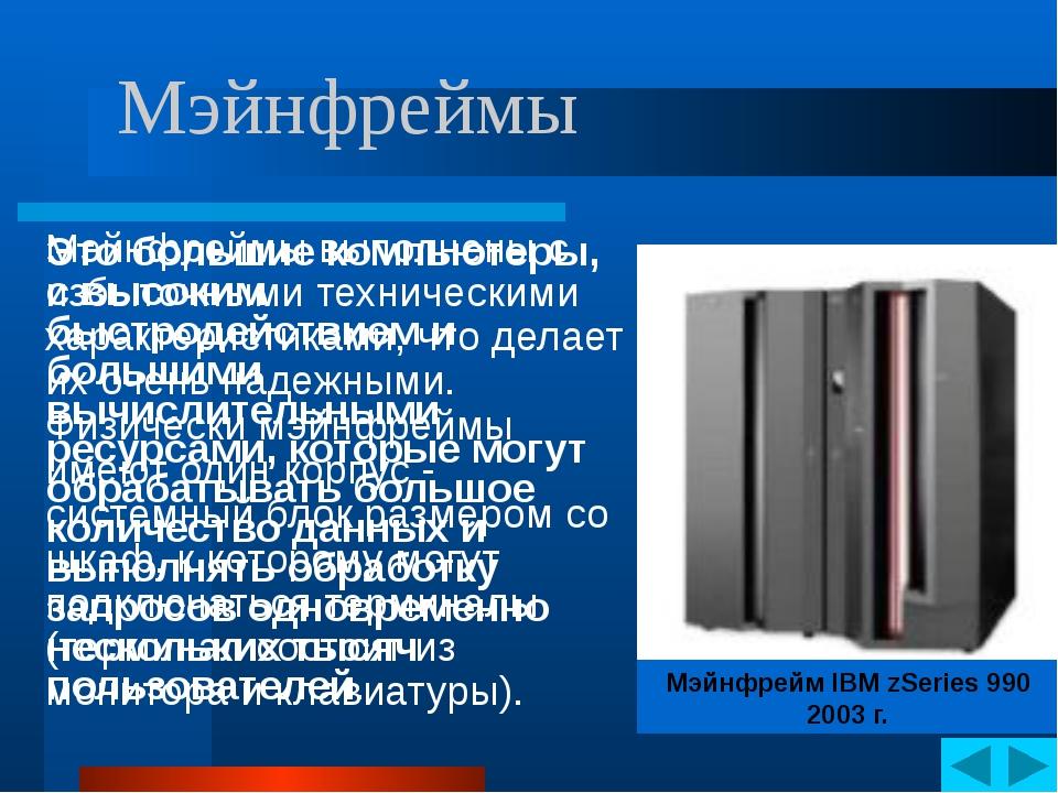 Мэйнфреймы Это большие компьютеры, с высоким быстродействием и большими вычис...