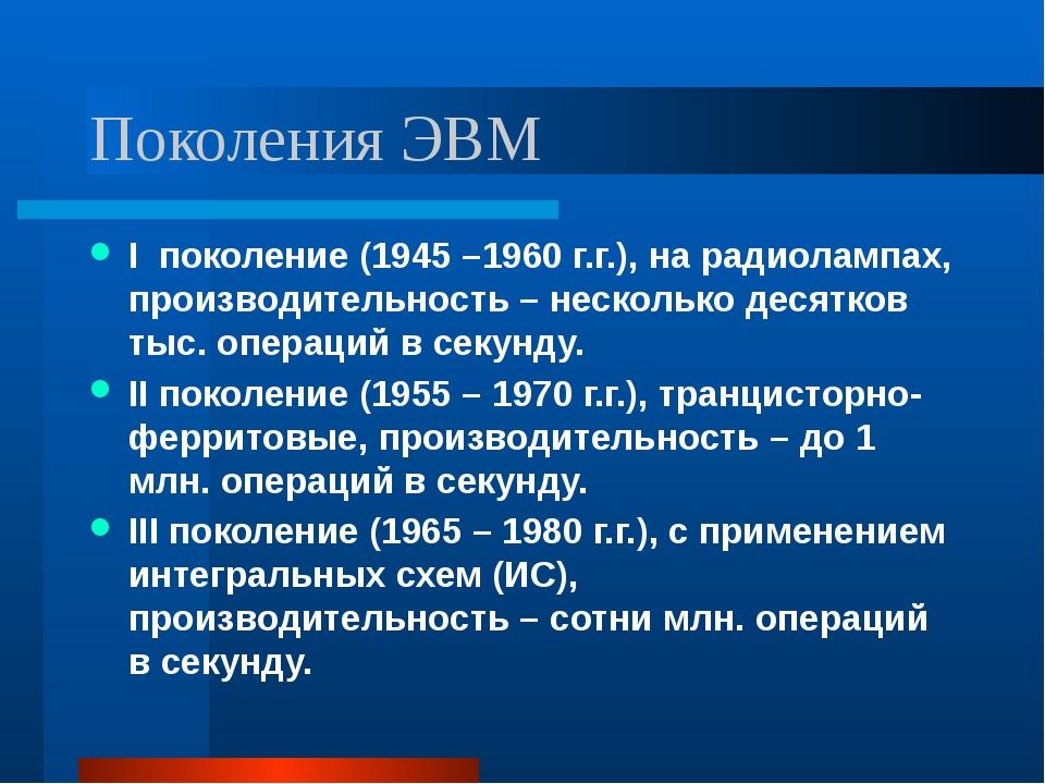 Поколения ЭВМ I поколение (1945 –1960 г.г.), на радиолампах, производительнос...