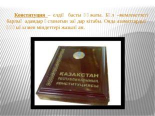 Конституция – елдің басты құжаты. Бұл –мемлекеттегі барлық адамдар ұстанатын