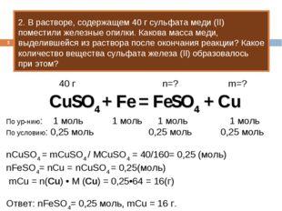 * 2. В растворе, содержащем 40 г сульфата меди (II) поместили железные опилки