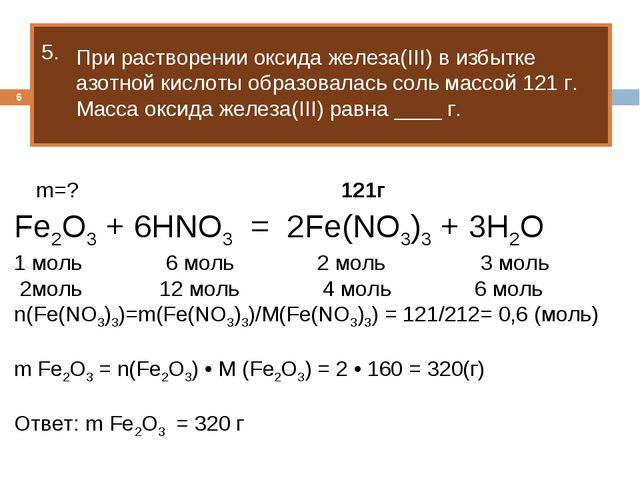 * 5. m=? 121г Fe2O3 + 6HNO3 = 2Fe(NO3)3 + 3H2O 1 моль 6 моль 2 моль 3 моль 2м...