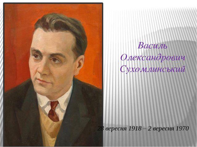 Василь Олександрович Сухомлинський 28 вересня 1918 – 2 вересня 1970