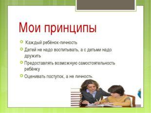 Мои принципы Каждый ребёнок-личность Детей не надо воспитывать, а с детьми на