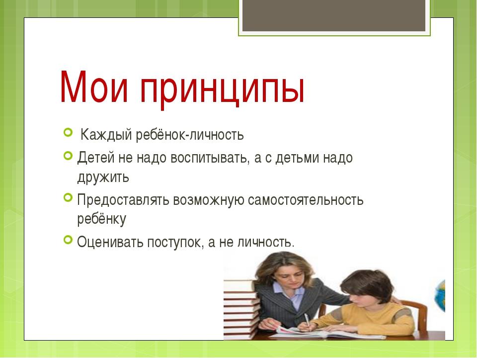 Мои принципы Каждый ребёнок-личность Детей не надо воспитывать, а с детьми на...