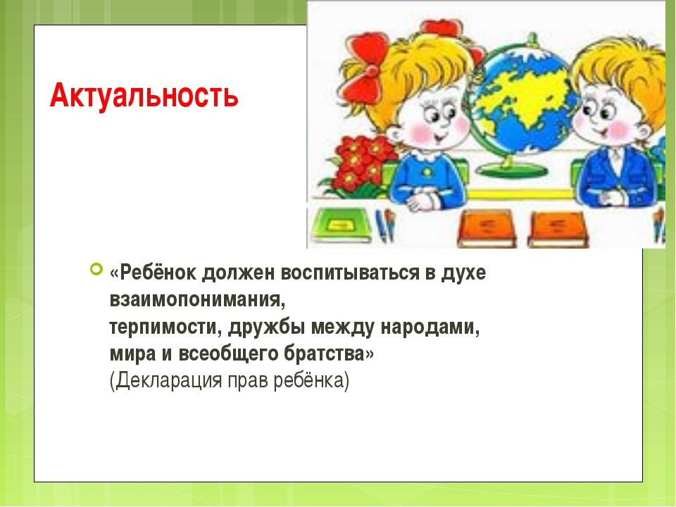 Актуальность «Ребёнок должен воспитываться в духе взаимопонимания, терпимости...