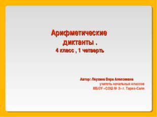 Арифметические диктанты . 4 класс , 1 четверть Автор: Леухина Вера Алексеевна