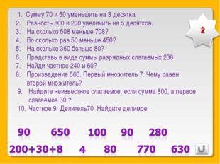 Сумму 70 и 50 уменьшить на 3 десятка Разность 800 и 200 увеличить на 5 десятк