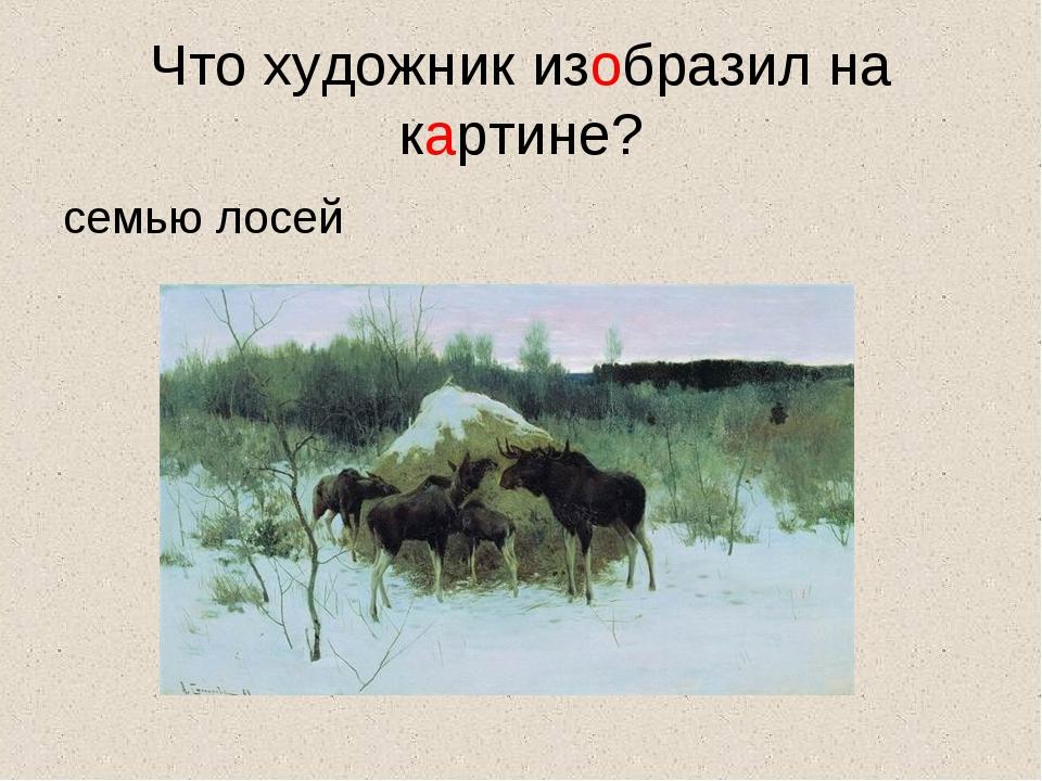 Что художник изобразил на картине? семью лосей