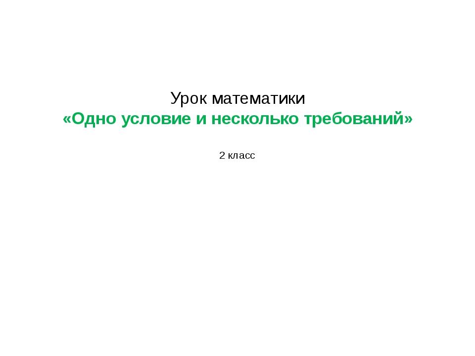 Урок математики «Одно условие и несколько требований» 2 класс
