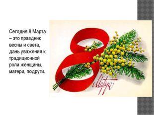 Сегодня 8 Марта – это праздник весны и света, дань уважения к традиционной р