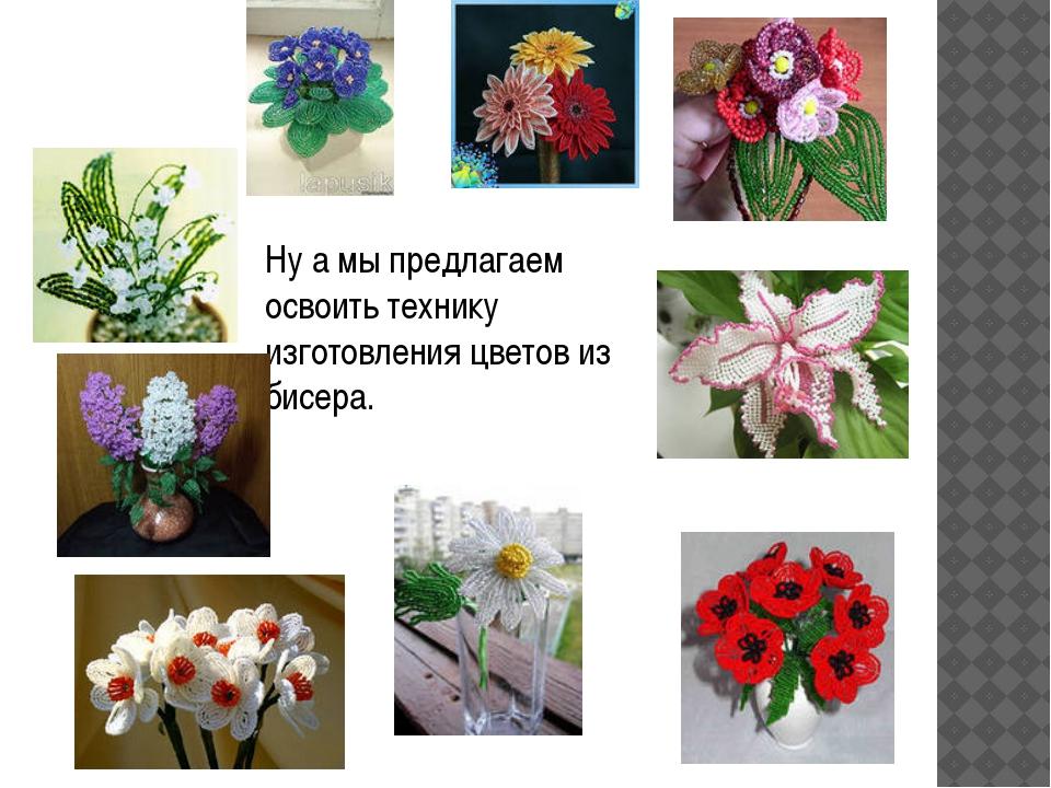Ну а мы предлагаем освоить технику изготовления цветов из бисера.