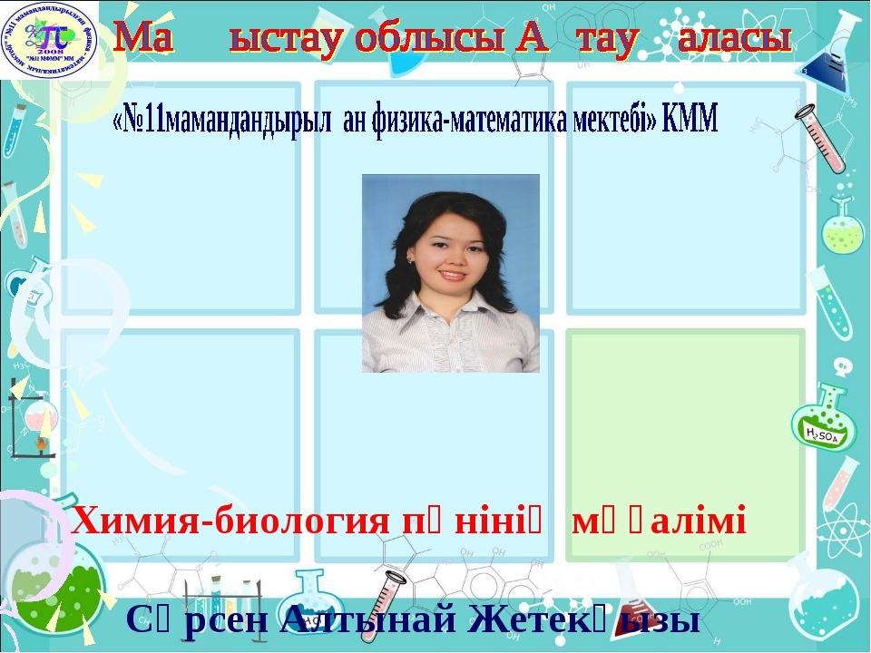 Химия-биология пәнінің мұғалімі Сәрсен Алтынай Жетекқызы
