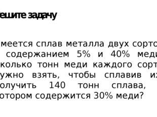 Решите задачу Имеется сплав металла двух сортов с содержанием 5% и 40% меди.