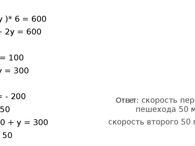 ( х + у )* 6 = 600 10х + 2у = 600 х+ у = 100 5х + у = 300 -4х = - 200 х= 50...
