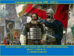 Смутное время в России 1598 – 1613 гг. ПРЕЗЕНТАЦИЯ УЧИТЕЛЯ КУЛИК ЕВГЕНИИ ТРОФ