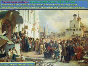 Смутное время или Смута - период в истории России с 1598 по 1613 годы, ознам