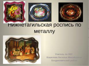 Нижнетагильская роспись по металлу Учитель по ХКУ Кошелева Наталья Михайловна