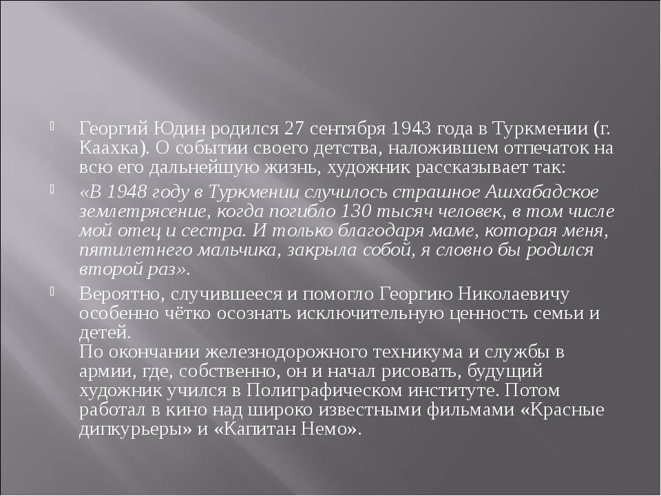 Георгий Юдин родился 27 сентября 1943 года в Туркмении (г. Каахка). О событии...
