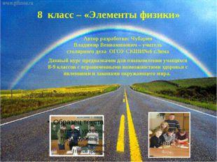 8 класс – «Элементы физики» Автор разработки: Чубарин Владимир Вениаминович –