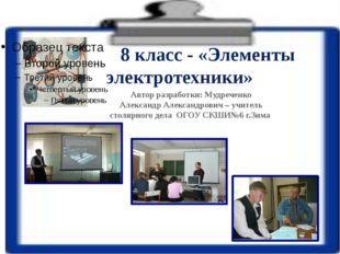 8 класс - «Элементы электротехники» Автор разработки: Мудреченко Александр А