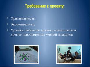 Требование к проекту: Оригинальность; Экономичность; Уровень сложности должен